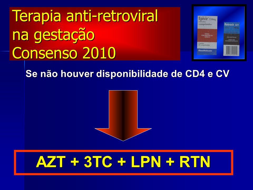 Se não houver disponibilidade de CD4 e CV AZT + 3TC + LPN + RTN Terapia anti-retroviral na gestação Consenso 2010