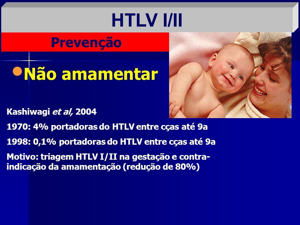 HTLV I/II Prevenção Não amamentar Kashiwagi et al, 2004 1970: 4% portadoras do HTLV entre cças até 9a 1998: 0,1% portadoras do HTLV entre cças até 9a