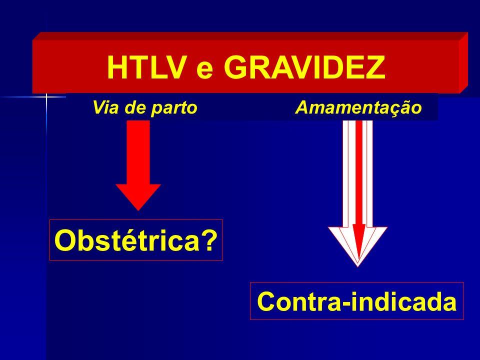 Contra-indicada Obstétrica? HTLV e GRAVIDEZ Via de parto Amamentação
