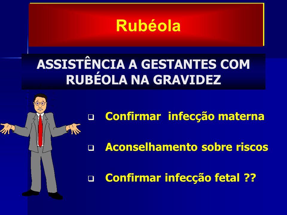 Confirmar infecção materna Aconselhamento sobre riscos Confirmar infecção fetal ?? ASSISTÊNCIA A GESTANTES COM RUBÉOLA NA GRAVIDEZ Rubéola