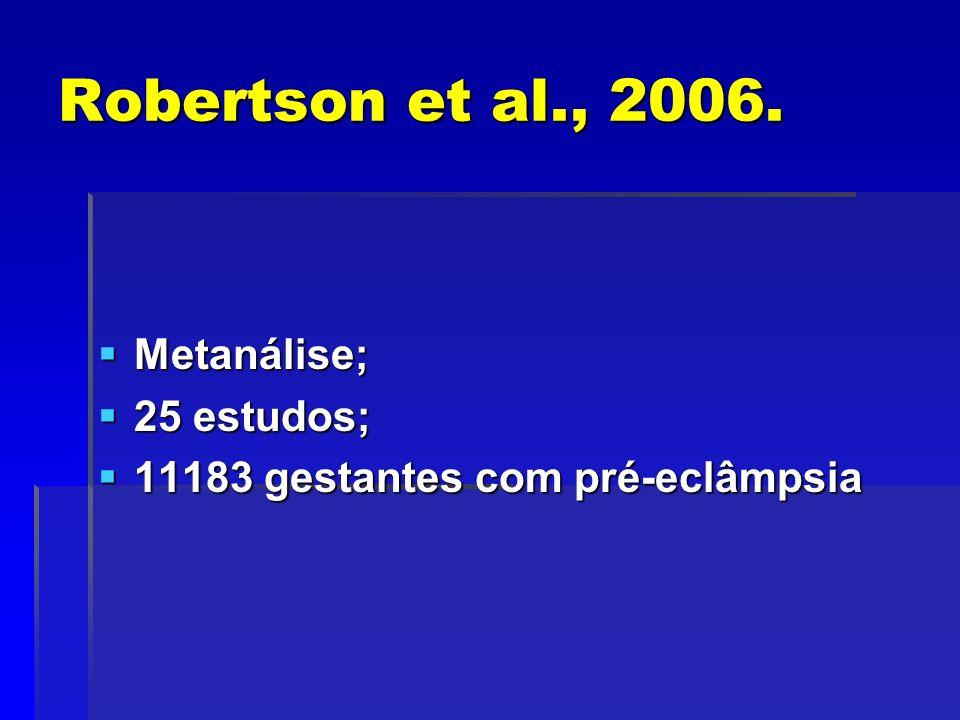 Robertson et al., 2006. Metanálise; Metanálise; 25 estudos; 25 estudos; 11183 gestantes com pré-eclâmpsia 11183 gestantes com pré-eclâmpsia