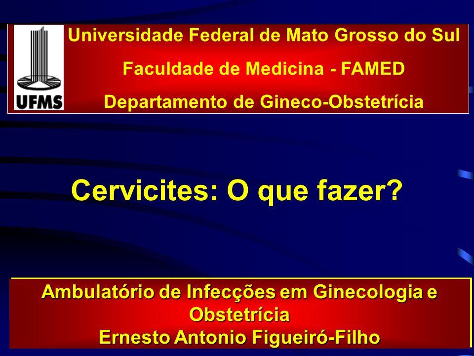 Cervicites: O que fazer? Universidade Federal de Mato Grosso do Sul Faculdade de Medicina - FAMED Departamento de Gineco-Obstetrícia Ambulatório de In