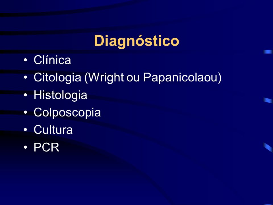 Diagnóstico Clínica Citologia (Wright ou Papanicolaou) Histologia Colposcopia Cultura PCR