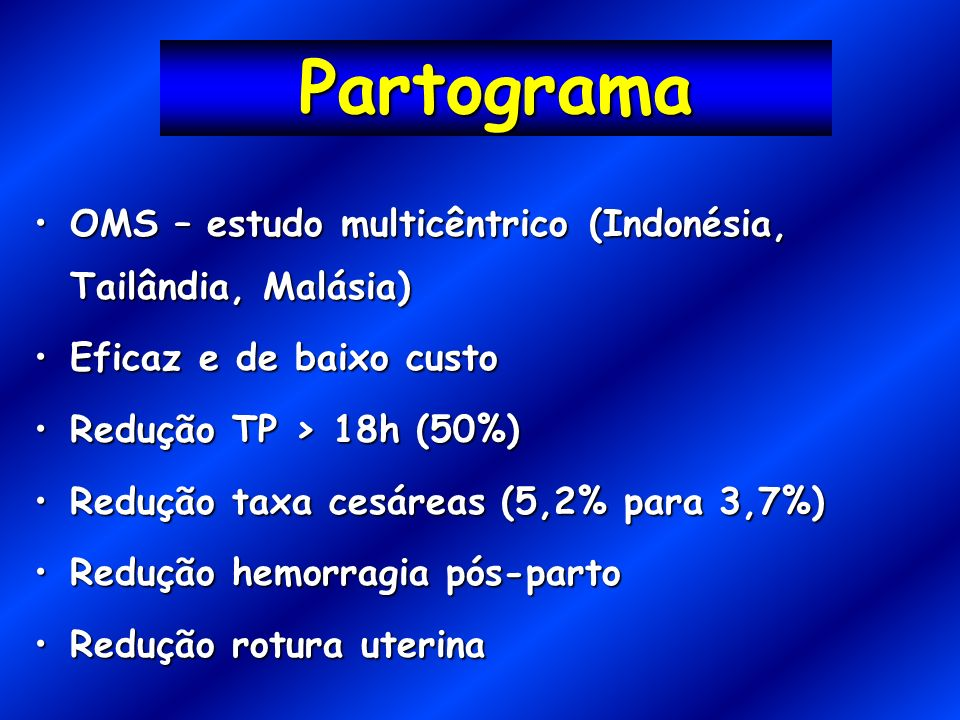 Partograma OMS – estudo multicêntrico (Indonésia, Tailândia, Malásia)OMS – estudo multicêntrico (Indonésia, Tailândia, Malásia) Eficaz e de baixo custoEficaz e de baixo custo Redução TP > 18h (50%)Redução TP > 18h (50%) Redução taxa cesáreas (5,2% para 3,7%)Redução taxa cesáreas (5,2% para 3,7%) Redução hemorragia pós-partoRedução hemorragia pós-parto Redução rotura uterinaRedução rotura uterina
