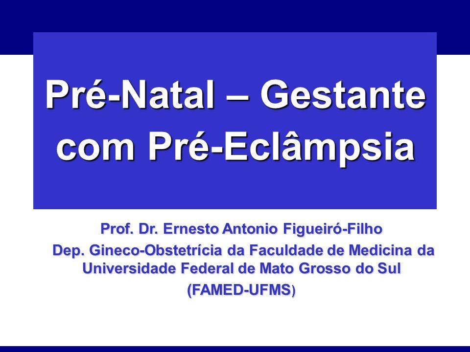 Pré-Natal – Gestante com Pré-Eclâmpsia Prof. Dr. Ernesto Antonio Figueiró-Filho Dep. Gineco-Obstetrícia da Faculdade de Medicina da Universidade Feder