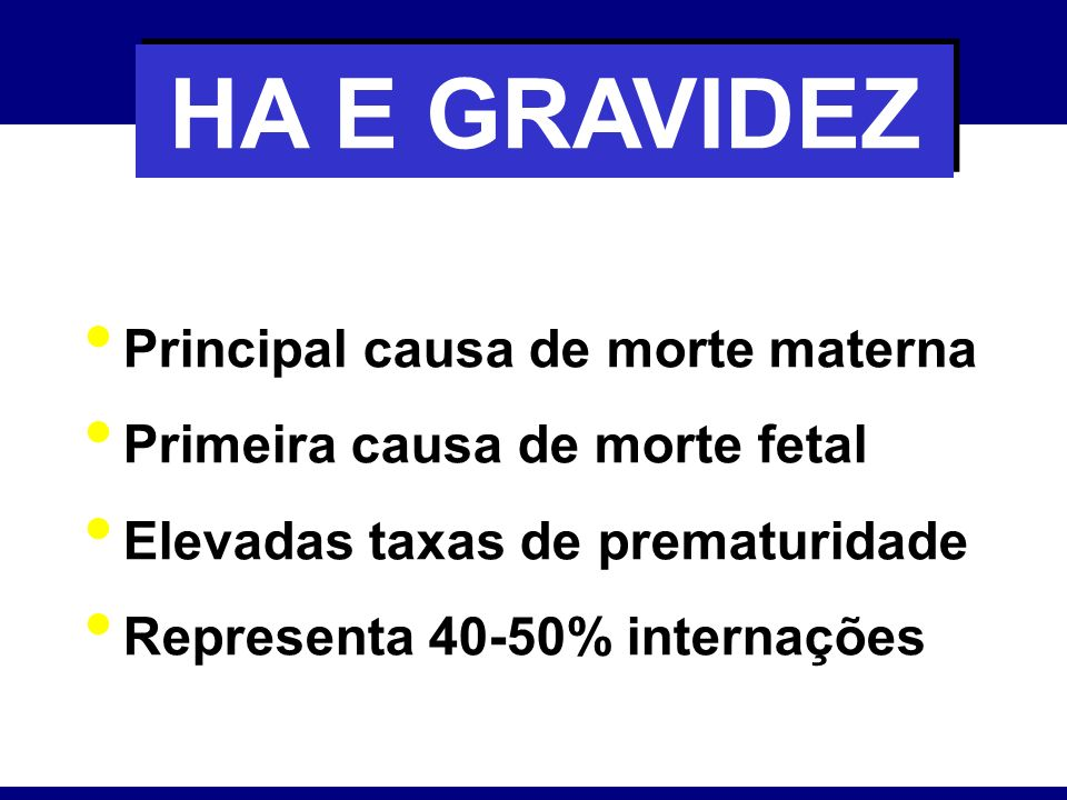 HA E GRAVIDEZ Principal causa de morte materna Primeira causa de morte fetal Elevadas taxas de prematuridade Representa 40-50% internações