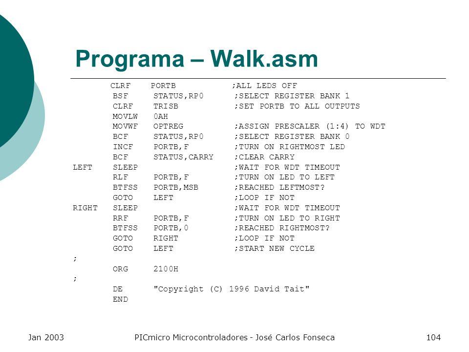 Jan 2003PICmicro Microcontroladores - José Carlos Fonseca104 Programa – Walk.asm CLRF PORTB ;ALL LEDS OFF BSF STATUS,RP0 ;SELECT REGISTER BANK 1 CLRF