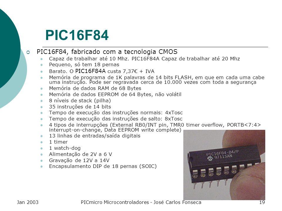 Jan 2003PICmicro Microcontroladores - José Carlos Fonseca19 PIC16F84 PIC16F84, fabricado com a tecnologia CMOS Capaz de trabalhar até 10 Mhz. PIC16F84