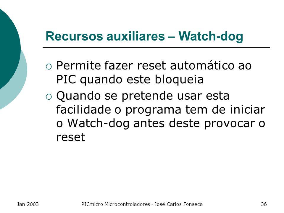 Jan 2003PICmicro Microcontroladores - José Carlos Fonseca36 Recursos auxiliares – Watch-dog Permite fazer reset automático ao PIC quando este bloqueia