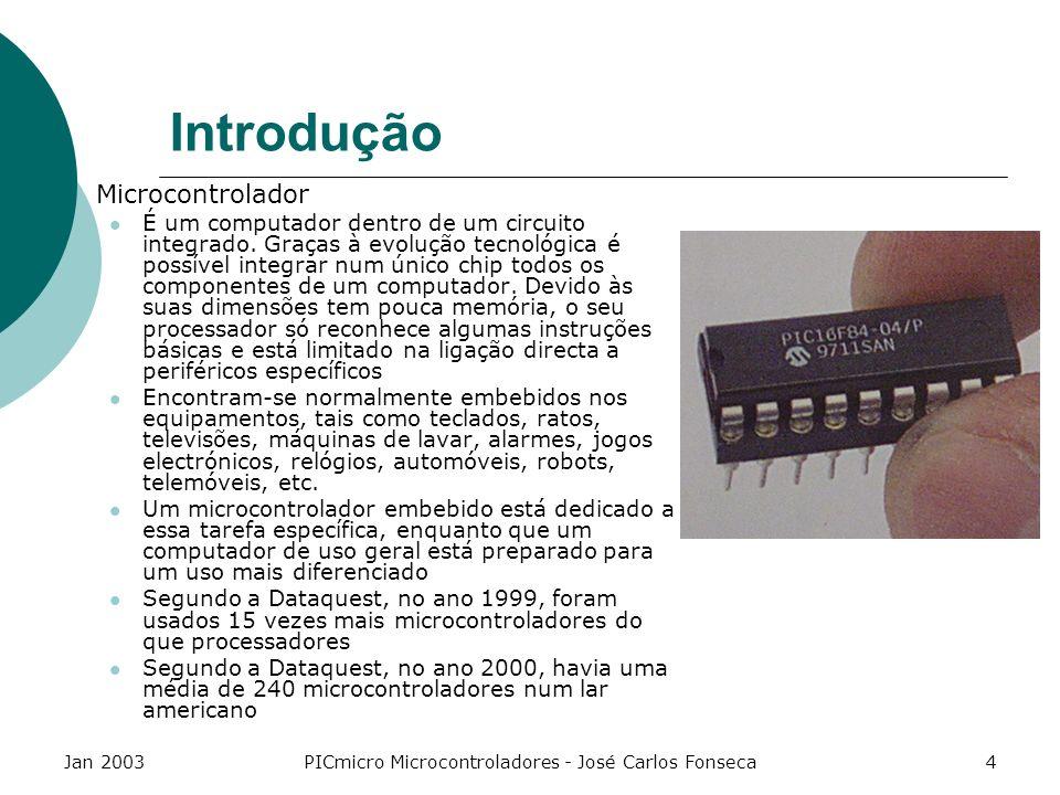 Jan 2003PICmicro Microcontroladores - José Carlos Fonseca15 Gama de Microcontroladores Low-End - Subset reduzido de instruções; Sem tratamento de interrupções; Menor disponibilidade de memória RAM; Sem I/O avançado; Instrução de 12bits; Ex: PIC 12C5xx; Não deve ser utilizado para novas aplicações ou em aprendizagem.