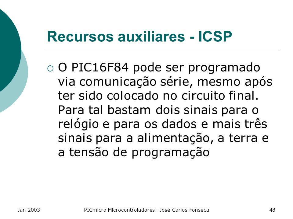 Jan 2003PICmicro Microcontroladores - José Carlos Fonseca48 Recursos auxiliares - ICSP O PIC16F84 pode ser programado via comunicação série, mesmo apó