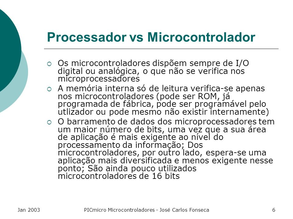 Jan 2003PICmicro Microcontroladores - José Carlos Fonseca7 CISC vs RISC CISC (Complex Instruction Set Computers) RISC (Reduced Instruction Set Computers) O PIC16F84 é RISC Um CISC tende a ter um grande número de instruções, cada uma executando uma permutação diferente da mesma operação Um RISC tem um número mínimo de instruções que permite ao utilizador desenhar as suas próprias instruções, em vez de usar as que o desenhador do processador oferece