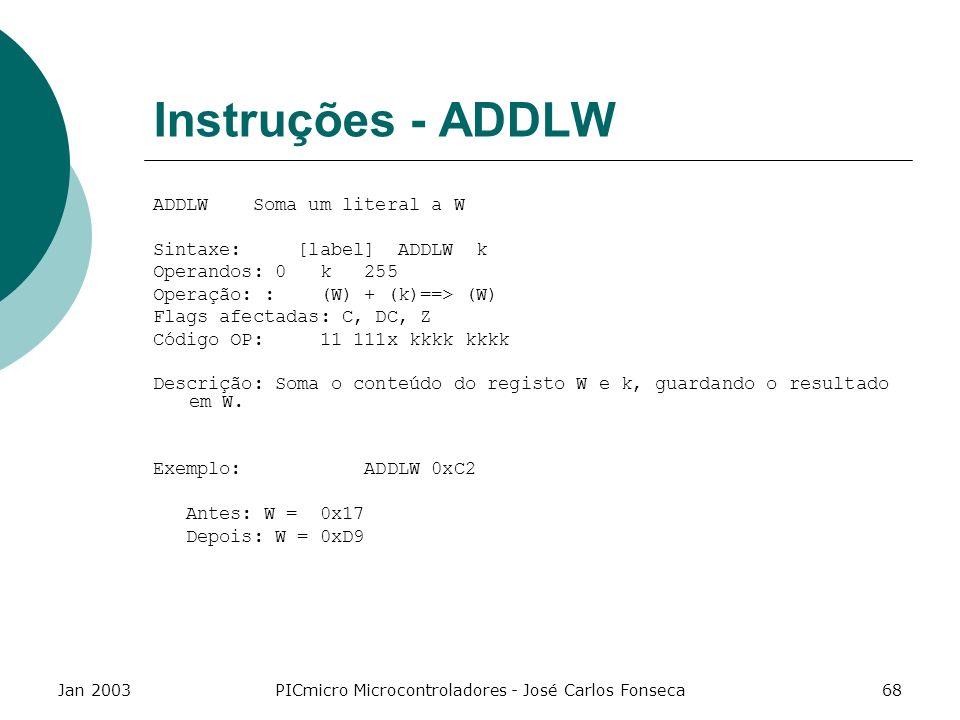 Jan 2003PICmicro Microcontroladores - José Carlos Fonseca68 Instruções - ADDLW ADDLW Soma um literal a W Sintaxe: [label] ADDLW k Operandos: 0 k 255 O