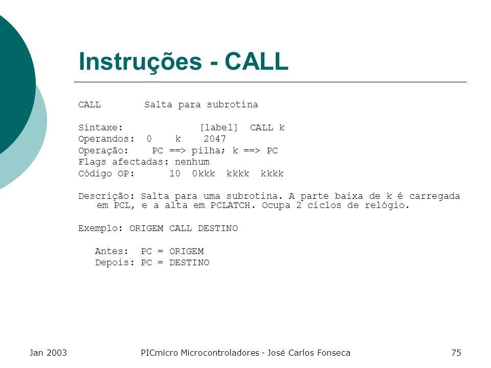 Jan 2003PICmicro Microcontroladores - José Carlos Fonseca75 Instruções - CALL CALL Salta para subrotina Sintaxe: [label] CALL k Operandos: 0 k 2047 Op