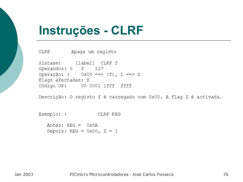 Jan 2003PICmicro Microcontroladores - José Carlos Fonseca76 Instruções - CLRF CLRF Apaga um registo Sintaxe: [label] CLRF f Operandos: 0 f 127 Operaçã