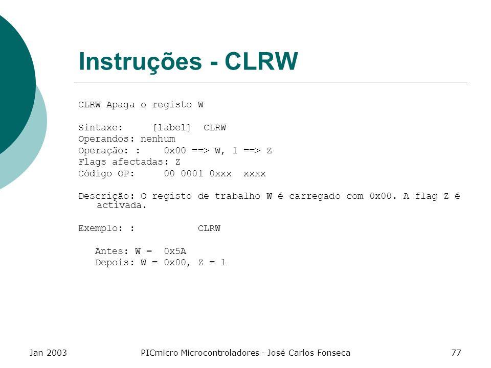 Jan 2003PICmicro Microcontroladores - José Carlos Fonseca77 Instruções - CLRW CLRW Apaga o registo W Sintaxe: [label] CLRW Operandos: nenhum Operação:
