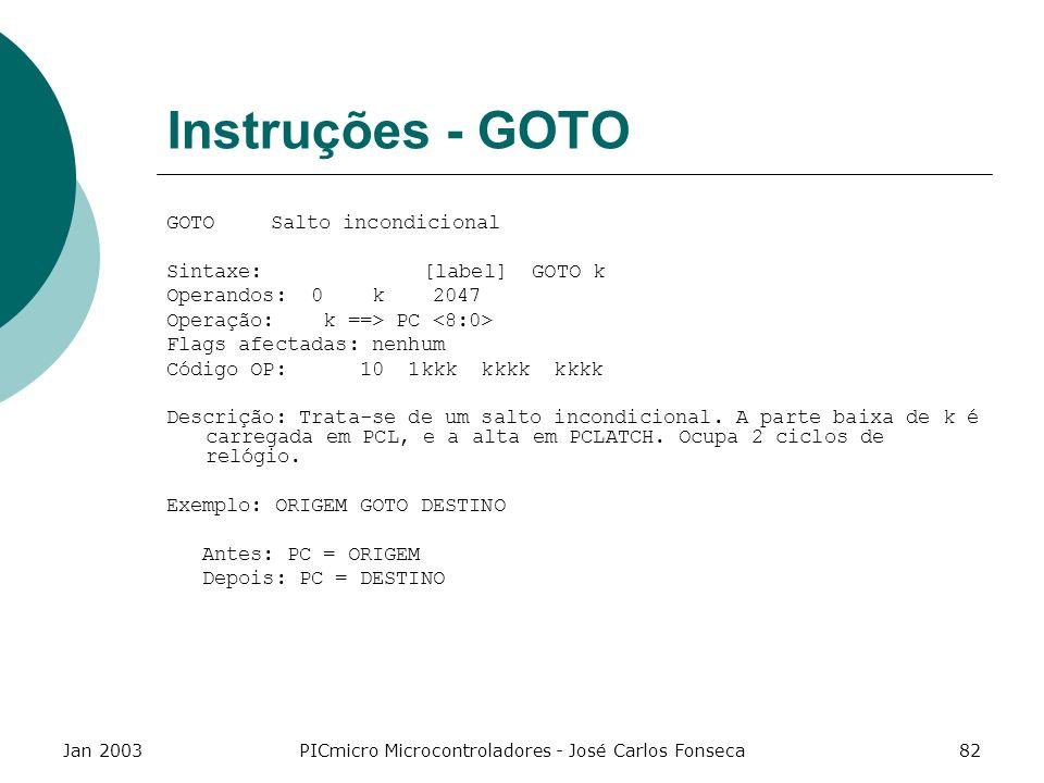 Jan 2003PICmicro Microcontroladores - José Carlos Fonseca82 Instruções - GOTO GOTOSalto incondicional Sintaxe: [label] GOTO k Operandos: 0 k 2047 Oper