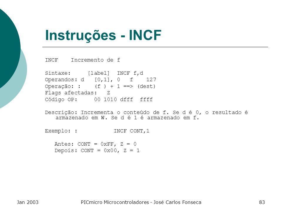 Jan 2003PICmicro Microcontroladores - José Carlos Fonseca83 Instruções - INCF INCF Incremento de f Sintaxe: [label] INCF f,d Operandos: d [0,1], 0 f 1