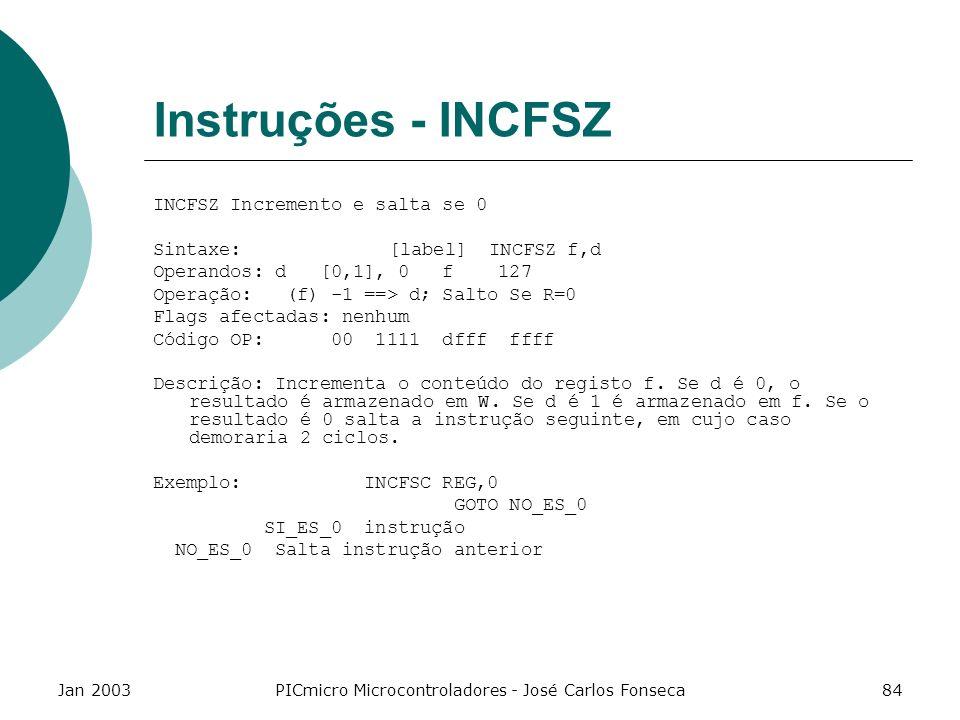 Jan 2003PICmicro Microcontroladores - José Carlos Fonseca84 Instruções - INCFSZ INCFSZ Incremento e salta se 0 Sintaxe: [label] INCFSZ f,d Operandos: