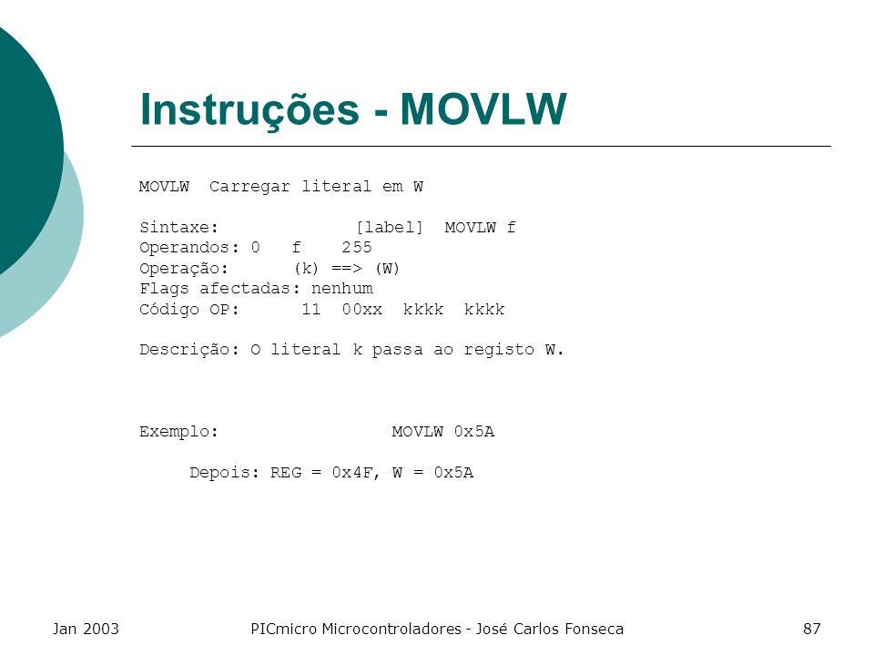 Jan 2003PICmicro Microcontroladores - José Carlos Fonseca87 Instruções - MOVLW MOVLW Carregar literal em W Sintaxe: [label] MOVLW f Operandos: 0 f 255
