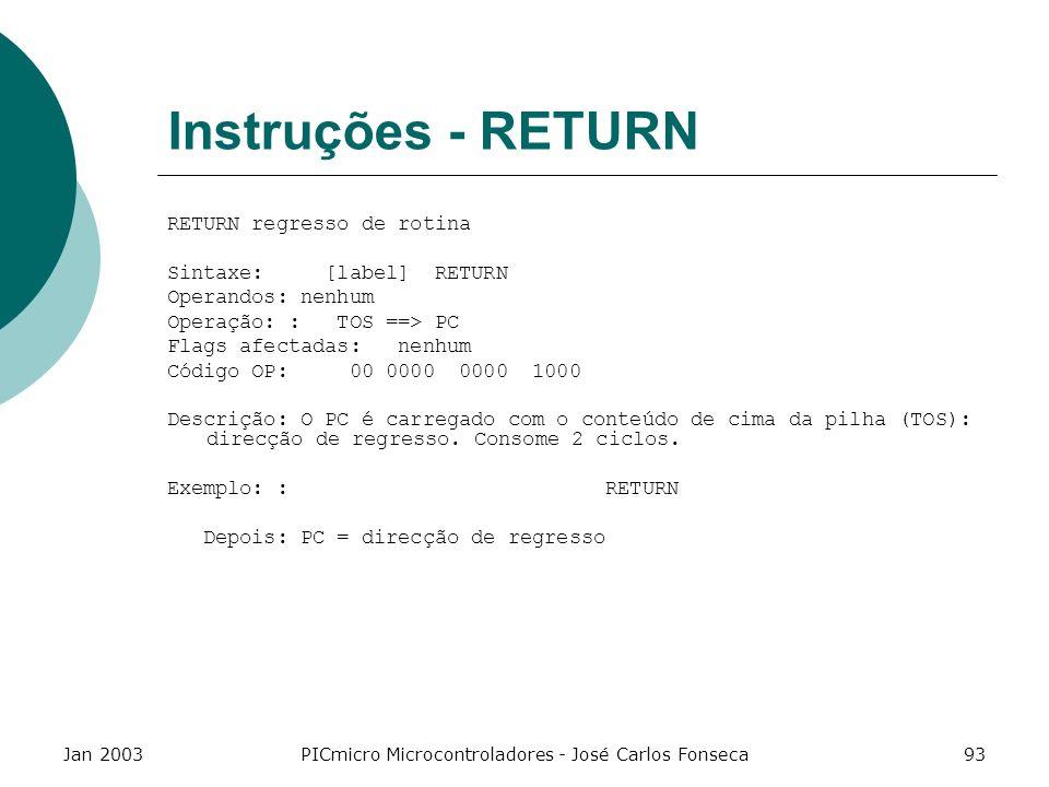 Jan 2003PICmicro Microcontroladores - José Carlos Fonseca93 Instruções - RETURN RETURN regresso de rotina Sintaxe: [label] RETURN Operandos: nenhum Op