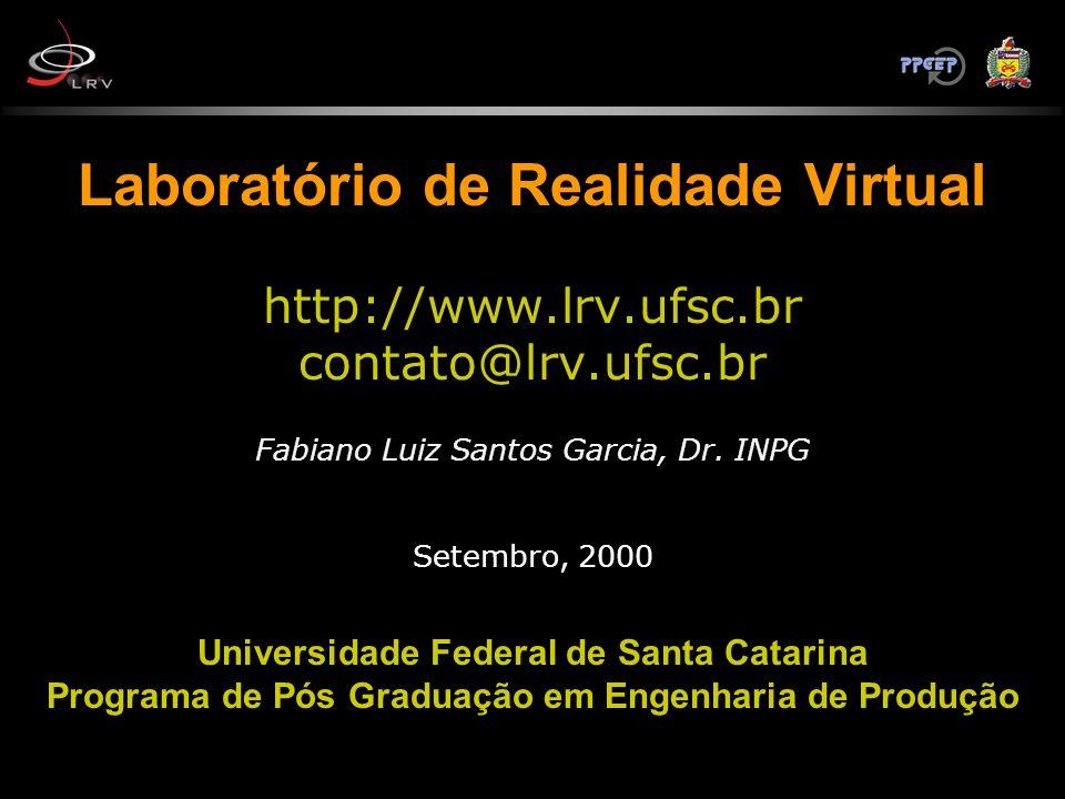 Laboratório de Realidade Virtual http://www.lrv.ufsc.br contato@lrv.ufsc.br Fabiano Luiz Santos Garcia, Dr.