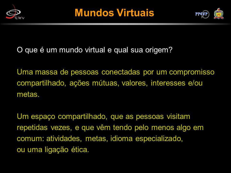 Mundos Virtuais O que é um mundo virtual e qual sua origem? Uma massa de pessoas conectadas por um compromisso compartilhado, ações mútuas, valores, i