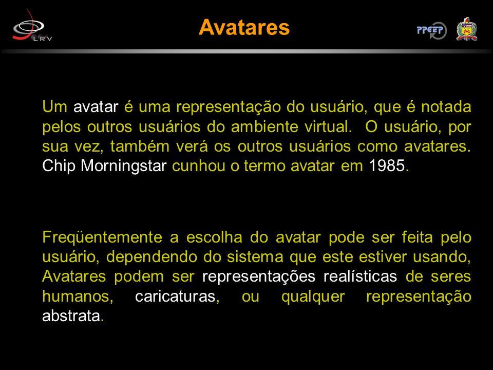 Avatares Um avatar é uma representação do usuário, que é notada pelos outros usuários do ambiente virtual. O usuário, por sua vez, também verá os outr