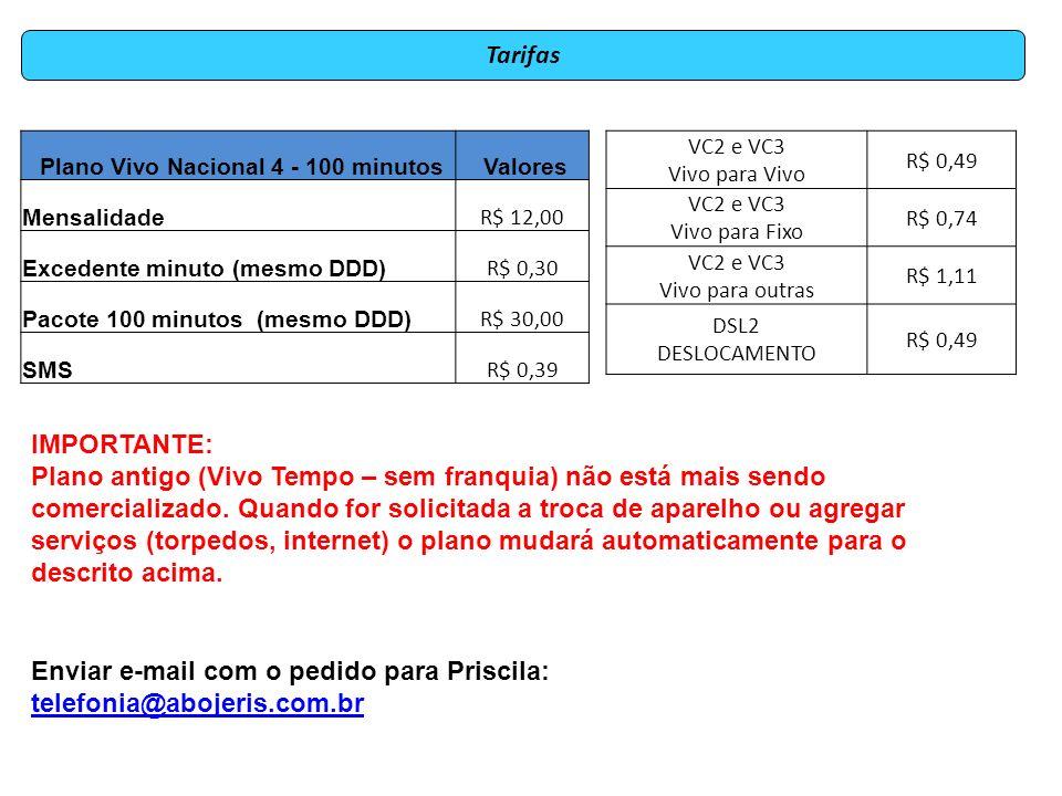 Plano Vivo Nacional 4 - 100 minutos Valores Mensalidade R$ 12,00 Excedente minuto (mesmo DDD) R$ 0,30 Pacote 100 minutos (mesmo DDD) R$ 30,00 SMS R$ 0,39 Enviar e-mail com o pedido para Priscila: telefonia@abojeris.com.br telefonia@abojeris.com.br VC2 e VC3 Vivo para Vivo R$ 0,49 VC2 e VC3 Vivo para Fixo R$ 0,74 VC2 e VC3 Vivo para outras R$ 1,11 DSL2 DESLOCAMENTO R$ 0,49 Tarifas IMPORTANTE: Plano antigo (Vivo Tempo – sem franquia) não está mais sendo comercializado.
