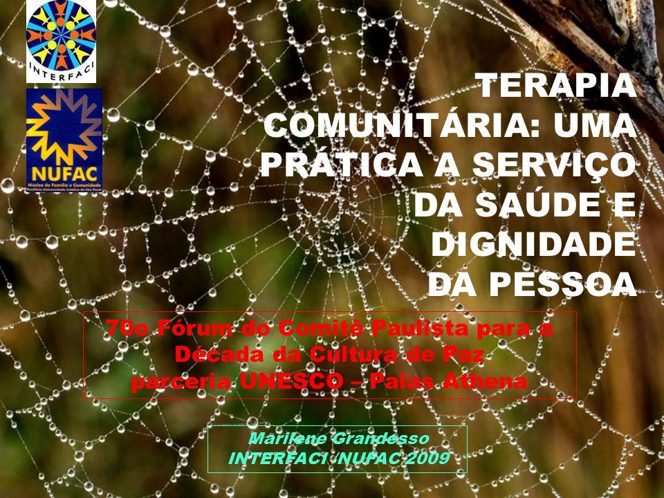 TERAPIA COMUNITÁRIA: UMA PRÁTICA A SERVIÇO DA SAÚDE E DIGNIDADE DA PESSOA Marilene Grandesso INTERFACI /NUFAC 2009 70o Fórum do Comitê Paulista para a