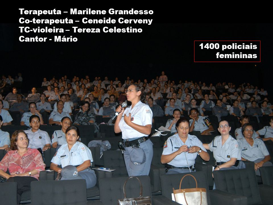Marilene Grandesso NUFAC-PUC / INTERFACI 34 1400 policiais femininas Terapeuta – Marilene Grandesso Co-terapeuta – Ceneide Cerveny TC-violeira – Terez