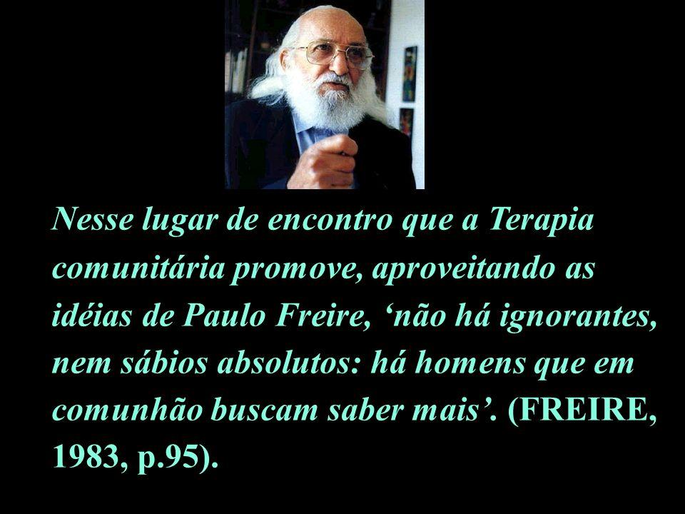 Nesse lugar de encontro que a Terapia comunitária promove, aproveitando as idéias de Paulo Freire, não há ignorantes, nem sábios absolutos: há homens