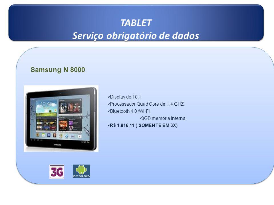 TABLET Serviço obrigatório de dados TABLET Serviço obrigatório de dados Samsung N 8000 Display de 10.1 Processador Quad Core de 1.4 GHZ Bluetooth 4.0 /Wi-Fi 8GB memória interna R$ 1.816,11 ( SOMENTE EM 3X)