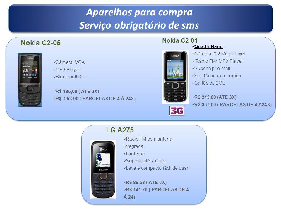 Aparelhos para compra Serviço obrigatório de sms Aparelhos para compra Serviço obrigatório de sms Nokia C2-01 Quadri Band Câmera 3,2 Mega Pixel Radio FM/ MP3 Player Suporte p/ e-mail Slot P/cartão memória Cartão de 2GB R$ 245,00 (ATÉ 3X) R$ 337,00 ( PARCELAS DE 4 Á24X) LG A275 Radio FM com antena integrada Lanterna Suporta até 2 chips Leve e compacto fácil de usar R$ 89,58 ( ATÉ 3X) R$ 141,79 ( PARCELAS DE 4 Á 24) Câmera VGA MP3 Player Bluetoonth 2,1 R$ 185,00 ( ATÉ 3X) R$ 253,00 ( PARCELAS DE 4 Á 24X) Nokia C2-05