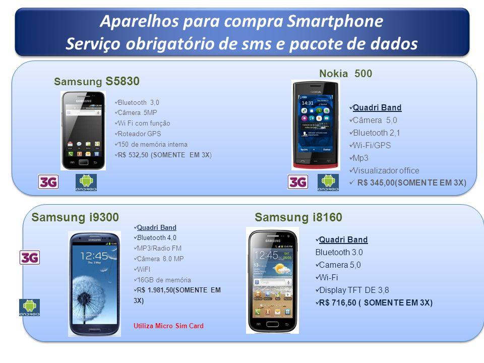 Aparelhos para compra Smartphone Serviço obrigatório de sms e pacote de dados Aparelhos para compra Smartphone Serviço obrigatório de sms e pacote de dados Nokia 500 Samsung S5830 Bluetooth 3,0 Câmera 5MP Wi Fi com função Roteador GPS 150 de memória interna R$ 532,50 (SOMENTE EM 3X) Samsung i9300 Quadri Band Bluetooth 4,0 MP3/Radio FM Câmera 8.0 MP WiFI 16GB de memória R$ 1.981,50(SOMENTE EM 3X) Utiliza Micro Sim Card Quadri Band Câmera 5,0 Bluetooth 2,1 Wi-Fi/GPS Mp3 Visualizador office R$ 345,00(SOMENTE EM 3X) Quadri Band Bluetooth 3.0 Camera 5,0 Wi-Fi Display TFT DE 3,8 R$ 716,50 ( SOMENTE EM 3X) Samsung i8160