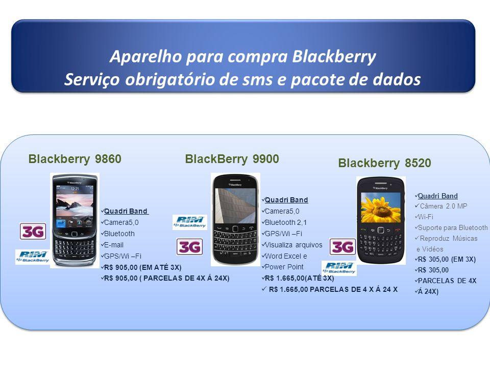 Aparelho para compra Blackberry Serviço obrigatório de sms e pacote de dados Aparelho para compra Blackberry Serviço obrigatório de sms e pacote de dados Blackberry 9860 Quadri Band Camera5,0 Bluetooth E-mail GPS/Wi –Fi R$ 905,00 (EM ATÉ 3X) R$ 905,00 ( PARCELAS DE 4X Á 24X) Quadri Band Câmera 2.0 MP Wi-Fi Suporte para Bluetooth Reproduz Músicas e Vidéos R$ 305,00 (EM 3X) R$ 305,00 PARCELAS DE 4X Á 24X) Blackberry 8520 BlackBerry 9900 Quadri Band Camera5,0 Bluetooth 2,1 GPS/Wi –Fi Visualiza arquivos Word Excel e Power Point R$ 1.665,00(ATÉ 3X) R$ 1.665,00 PARCELAS DE 4 X Á 24 X