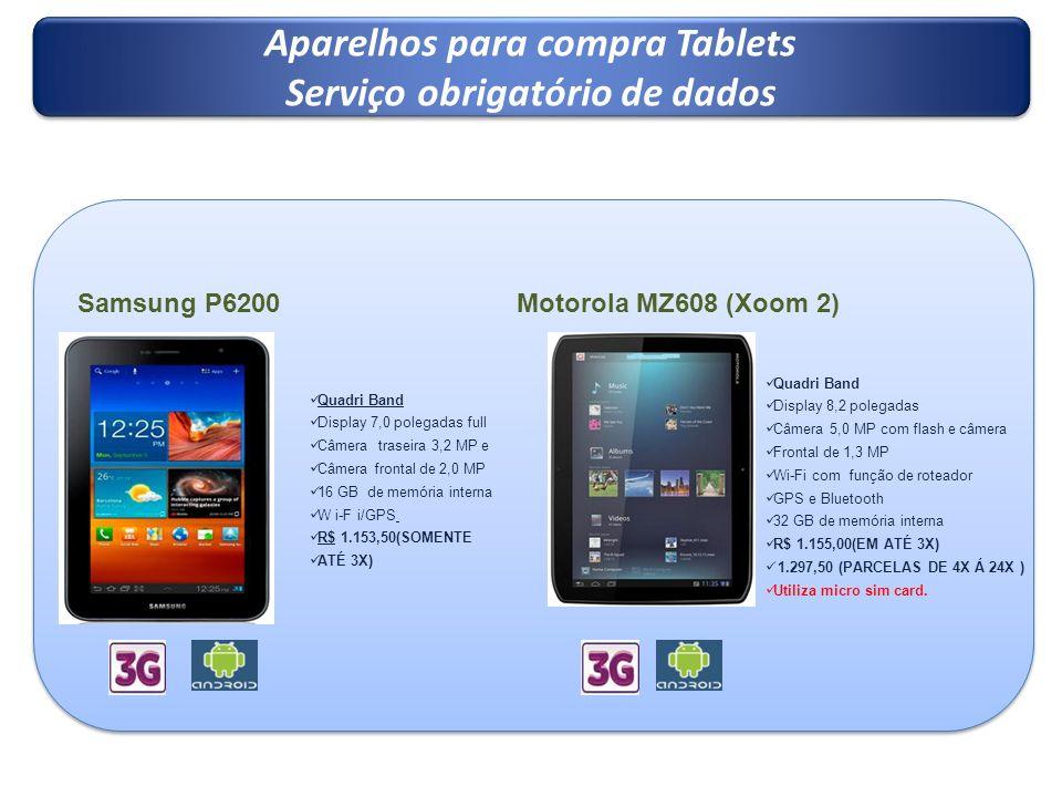 Aparelhos para compra Tablets Serviço obrigatório de dados Aparelhos para compra Tablets Serviço obrigatório de dados Samsung P6200 Quadri Band Display 7,0 polegadas full Câmera traseira 3,2 MP e Câmera frontal de 2,0 MP 16 GB de memória interna W i-F i/GPS R$ 1.153,50(SOMENTE ATÉ 3X) Motorola MZ608 (Xoom 2) Quadri Band Display 8,2 polegadas Câmera 5,0 MP com flash e câmera Frontal de 1,3 MP Wi-Fi com função de roteador GPS e Bluetooth 32 GB de memória interna R$ 1.155,00(EM ATÉ 3X) 1.297,50 (PARCELAS DE 4X Á 24X ) Utiliza micro sim card.