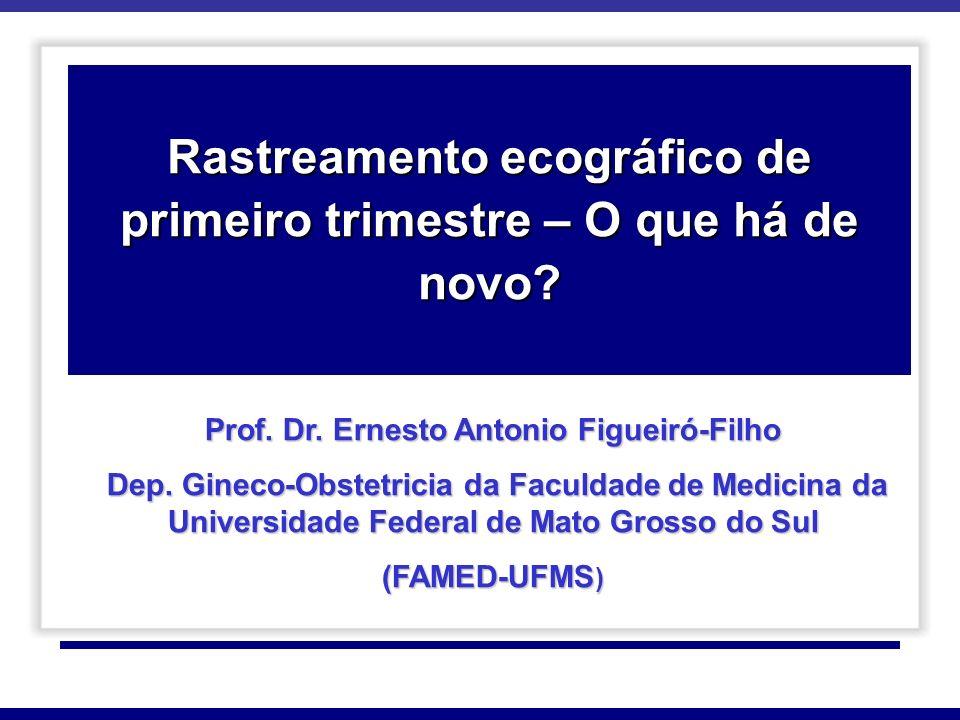 Rastreamento ecográfico de primeiro trimestre – O que há de novo? Prof. Dr. Ernesto Antonio Figueiró-Filho Dep. Gineco-Obstetricia da Faculdade de Med