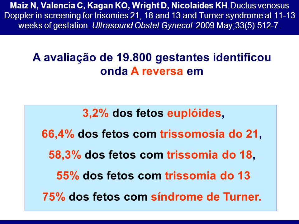 Maiz N, Valencia C, Kagan KO, Wright D, Nicolaides KH.Ductus venosus Doppler in screening for trisomies 21, 18 and 13 and Turner syndrome at 11-13 wee