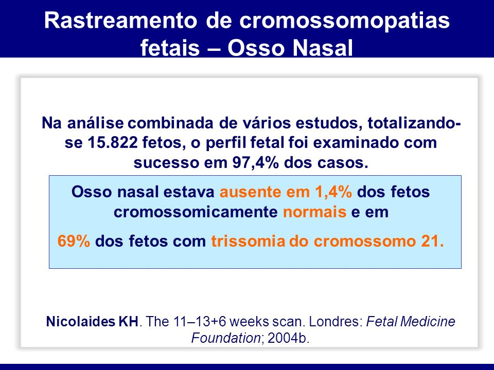 Na análise combinada de vários estudos, totalizando- se 15.822 fetos, o perfil fetal foi examinado com sucesso em 97,4% dos casos. Osso nasal estava a