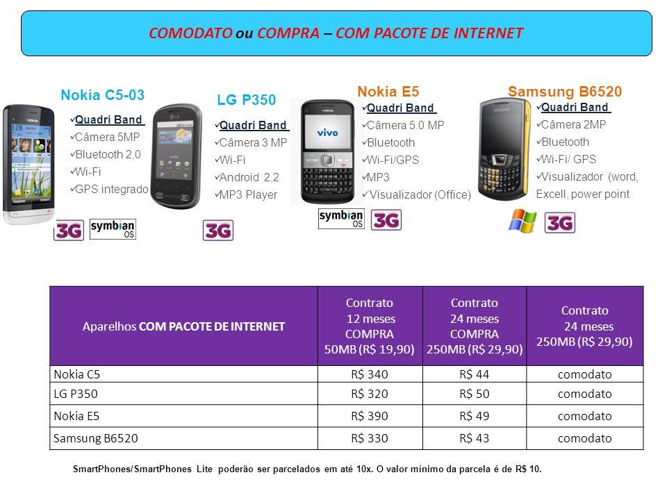COMODATO ou COMPRA – COM PACOTE DE INTERNET Sony Ericsson E15 (X8) Quadri Band GPS integrado Câmera 3,2 MP Wi-Fi Android 2,1 MP3 Aparelhos COM PACOTE DE INTERNET Contrato 12 meses COMPRA 50MB (R$ 19,90) Contrato 24 meses COMPRA 500MB (R$ 49,90) Contrato 24 meses 500MB (R$49,90) Sony Ericsson E15R$ 400R$ 50comodato Aparelhos COM PACOTE DE INTERNET Contrato 12 meses COMPRA 50MB (R$ 19,90) Contrato 24 meses COMPRA 2GB (R$ 79,90) Contrato 24 meses 2GB (R$ 79,90) Nokia C7 R$ 550R$ 180comodato SmartPhones/SmartPhones Lite poderão ser parcelados em até 10x.