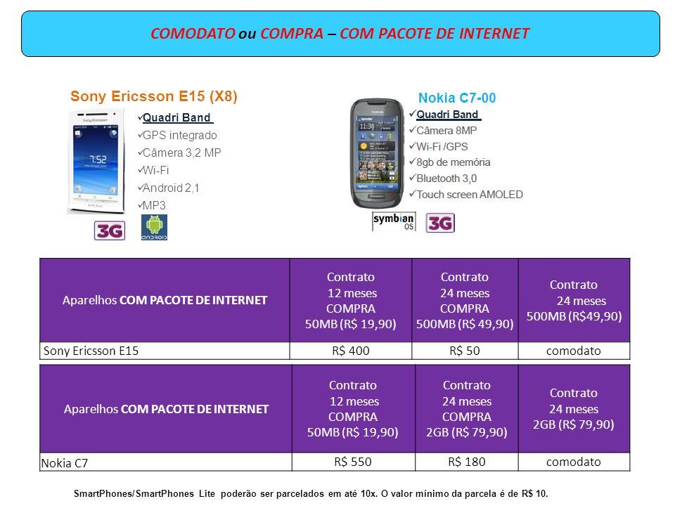 COMPRA – COM PACOTE DE INTERNET Aparelhos COM PACOTE DE INTERNET Contrato 12 meses 50MB (R$ 19,90) Contrato 24 meses 2GB (R$ 79,90) NOKIA N8R$ 810R$ 440 MOTOROLA A953R$ 800R$ 430 Samsung i9000R$ 950R$ 600 Motorola MB860 AtrixR$ 1.150R$ 780 SmartPhones/SmartPhones Lite poderão ser parcelados em até 10x.