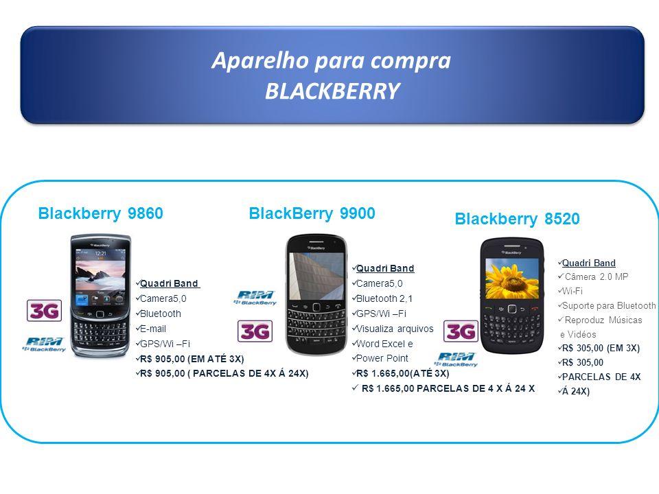 Aparelho para compra BLACKBERRY Aparelho para compra BLACKBERRY Blackberry 9860 Quadri Band Camera5,0 Bluetooth E-mail GPS/Wi –Fi R$ 905,00 (EM ATÉ 3X
