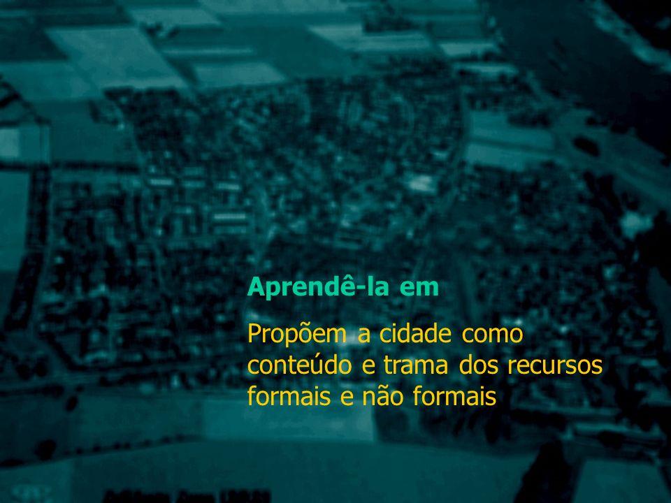 Aprendê-la em Propõem a cidade como conteúdo e trama dos recursos formais e não formais
