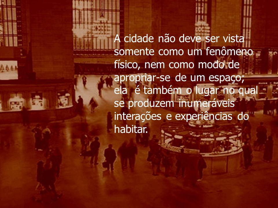 A cidade não deve ser vista somente como um fenômeno físico, nem como modo de apropriar-se de um espaço; ela é também o lugar no qual se produzem inum