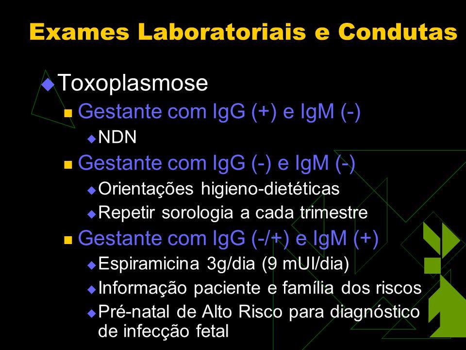 Toxoplasmose Gestante com IgG (+) e IgM (-) NDN Gestante com IgG (-) e IgM (-) Orientações higieno-dietéticas Repetir sorologia a cada trimestre Gestante com IgG (-/+) e IgM (+) Espiramicina 3g/dia (9 mUI/dia) Informação paciente e família dos riscos Pré-natal de Alto Risco para diagnóstico de infecção fetal Exames Laboratoriais e Condutas