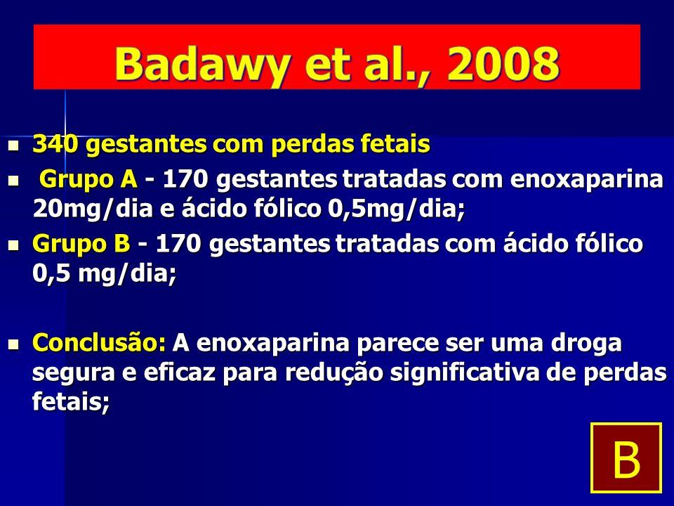340 gestantes com perdas fetais 340 gestantes com perdas fetais Grupo A - 170 gestantes tratadas com enoxaparina 20mg/dia e ácido fólico 0,5mg/dia; Grupo A - 170 gestantes tratadas com enoxaparina 20mg/dia e ácido fólico 0,5mg/dia; Grupo B - 170 gestantes tratadas com ácido fólico 0,5 mg/dia; Grupo B - 170 gestantes tratadas com ácido fólico 0,5 mg/dia; Conclusão: A enoxaparina parece ser uma droga segura e eficaz para redução significativa de perdas fetais; Conclusão: A enoxaparina parece ser uma droga segura e eficaz para redução significativa de perdas fetais; B