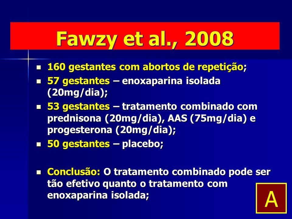 160 gestantes com abortos de repetição; 160 gestantes com abortos de repetição; 57 gestantes – enoxaparina isolada (20mg/dia); 57 gestantes – enoxaparina isolada (20mg/dia); 53 gestantes – tratamento combinado com prednisona (20mg/dia), AAS (75mg/dia) e progesterona (20mg/dia); 53 gestantes – tratamento combinado com prednisona (20mg/dia), AAS (75mg/dia) e progesterona (20mg/dia); 50 gestantes – placebo; 50 gestantes – placebo; Conclusão: O tratamento combinado pode ser tão efetivo quanto o tratamento com enoxaparina isolada; Conclusão: O tratamento combinado pode ser tão efetivo quanto o tratamento com enoxaparina isolada; A