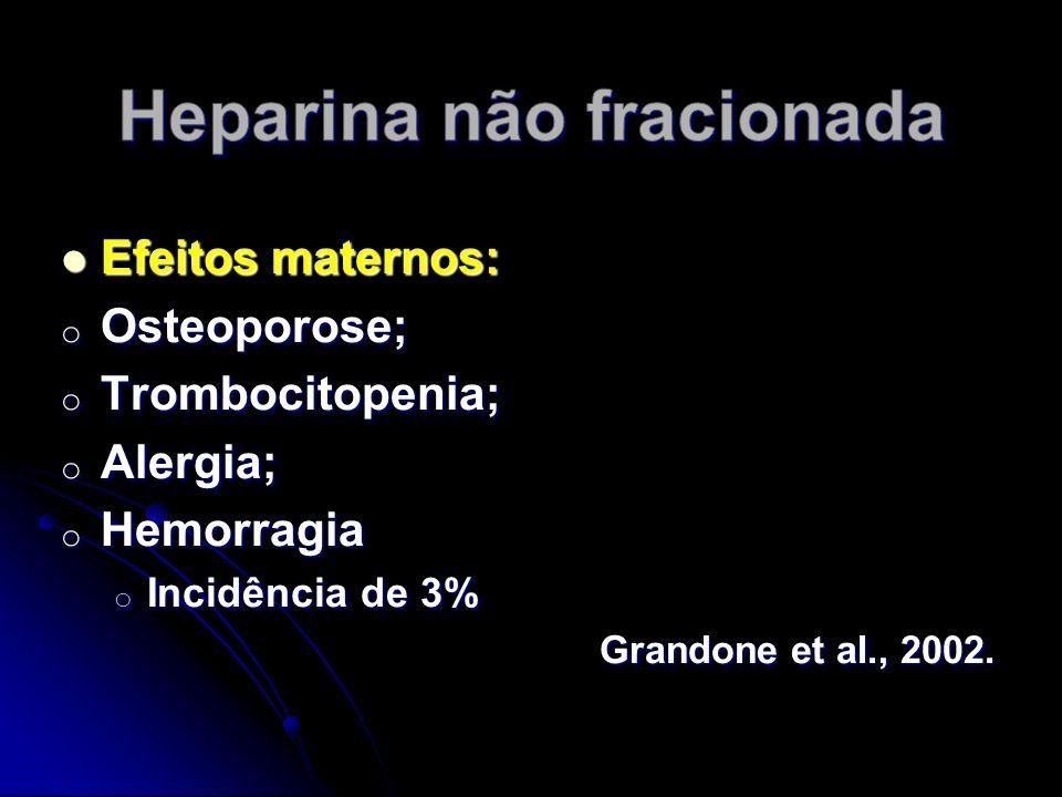 Efeitos maternos: Efeitos maternos: o Osteoporose; o Trombocitopenia; o Alergia; o Hemorragia o Incidência de 3% Grandone et al., 2002.