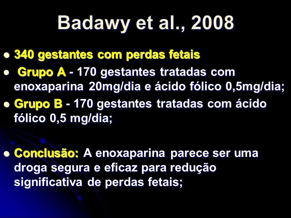 340 gestantes com perdas fetais 340 gestantes com perdas fetais Grupo A - 170 gestantes tratadas com enoxaparina 20mg/dia e ácido fólico 0,5mg/dia; Grupo A - 170 gestantes tratadas com enoxaparina 20mg/dia e ácido fólico 0,5mg/dia; Grupo B - 170 gestantes tratadas com ácido fólico 0,5 mg/dia; Grupo B - 170 gestantes tratadas com ácido fólico 0,5 mg/dia; Conclusão: A enoxaparina parece ser uma droga segura e eficaz para redução significativa de perdas fetais; Conclusão: A enoxaparina parece ser uma droga segura e eficaz para redução significativa de perdas fetais;